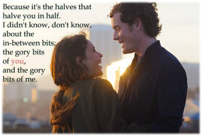 Anna: Because it's the halves that halve you in half. I didn't know, don't know, about the in-between bits; the gory bits of you, and the gory bits of me.