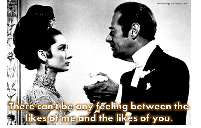 Eliza Doolittle: There can't be any feeling between the likes of me and the likes of you.