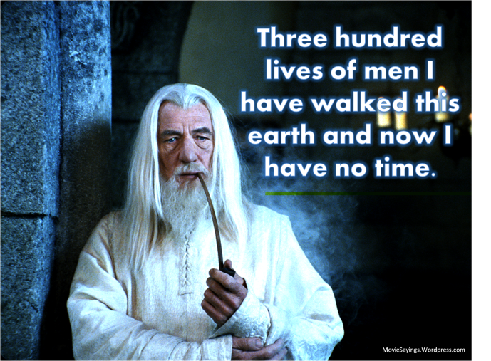 Gandalf: Three hundred lives of men I have walked this earth and now I have no time.
