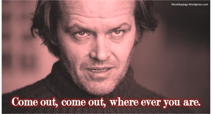 Jack Torrance: Come out, come out, where ever you are.