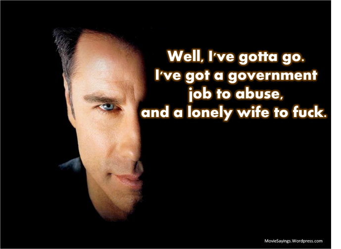 Well, I've gotta go. I've got a government job to abuse, and a lonely wife to fuck.