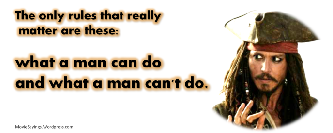 Jack Sparrow: The only rules that really matter are these: what a man can do and what a man can't do.