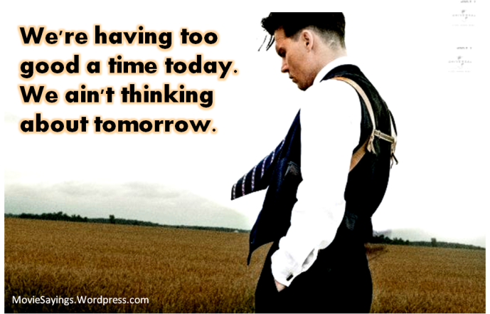 John Dillinger: We're having too good a time today. We ain't thinking about tomorrow.