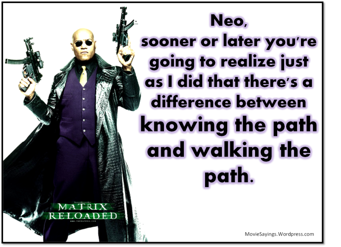 Morpheus: Neo, sooner or later you're going to realize just as I did that there's a difference between knowing the path and walking the path.