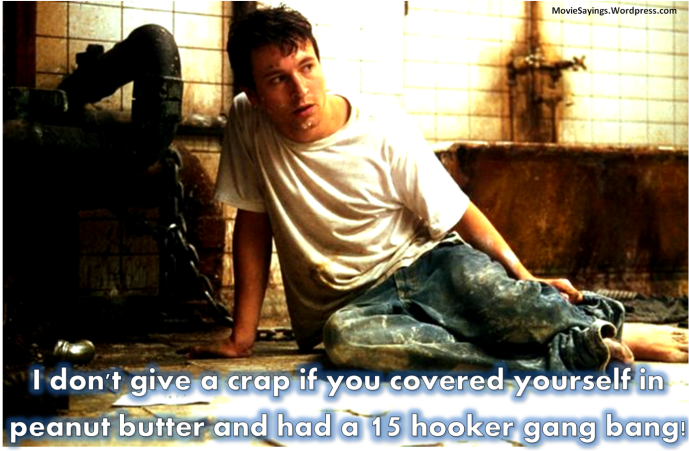 Adam: I don't give a crap if you covered yourself in peanut butter and had a 15 hooker gang bang!