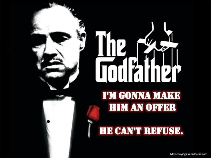 Don Vito Corleone : I'm going to make him an offer he can't refuse.