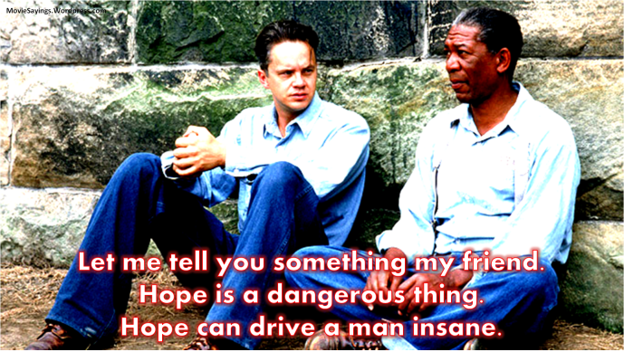 Red: Let me tell you something my friend. Hope is a dangerous thing. Hope can drive a man insane.