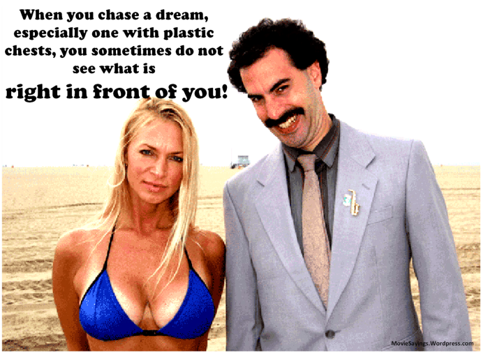 Borat: When you chase a dream, especially one with plastic chests, you sometimes do not see what is right in front of you.