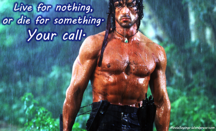 John J. Rambo: Live for nothing, or die for something. Your call.