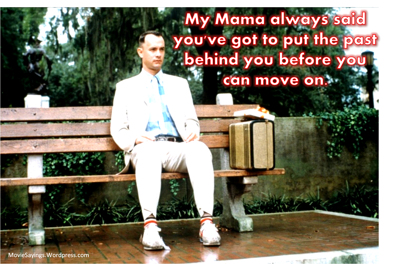 Forrest Gump: My Mama always said you've got to put the past behind you before you can move on.