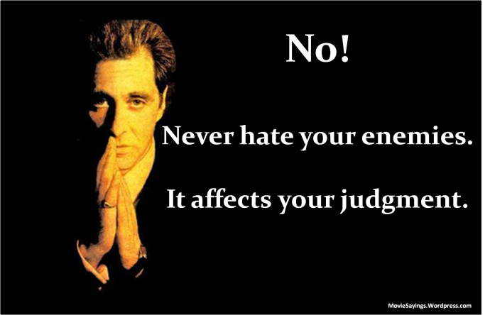 Michael Corleone: No! Never hate your enemies. It affects your judgment.