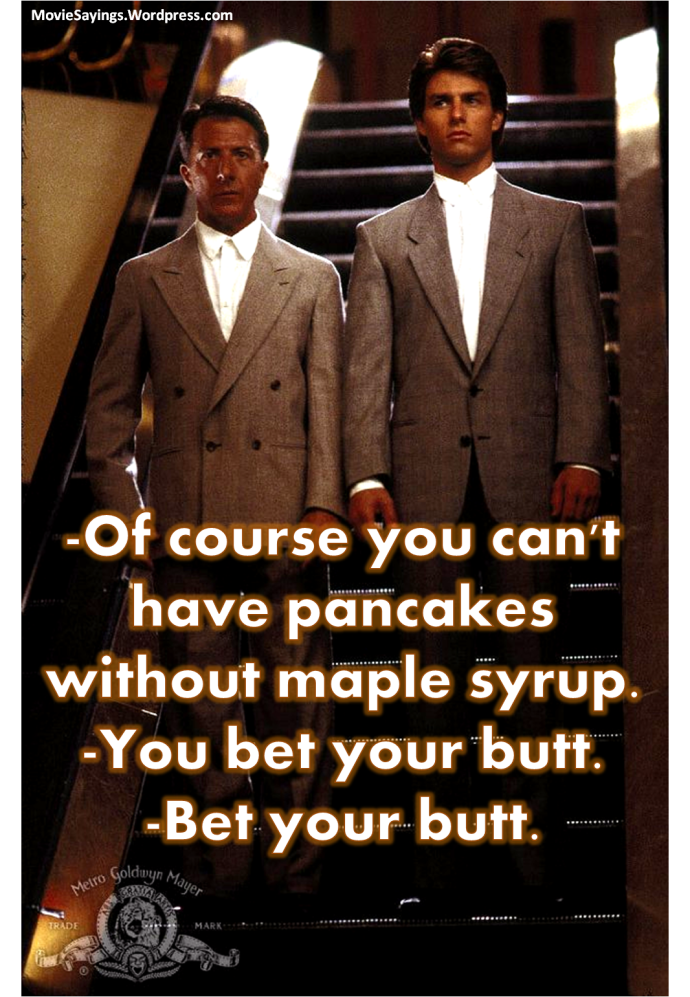 Raymond: Of course you can't have pancakes without maple syrup.  Charlie: You bet your butt.  Raymond: Bet your butt.