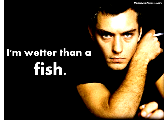 Inman: I'm wetter than a fish.