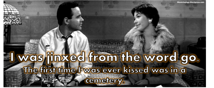 Fran Kubelik: I was jinxed from the word go. The first time I was ever kissed was in a cemetery.