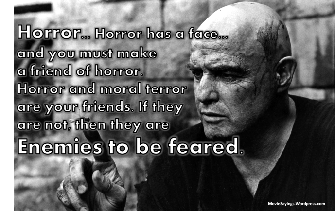 Kurtz: Horror... Horror has a face... and you must make a friend of horror. Horror and moral terror are your friends. If they are not, then they are enemies to be feared.