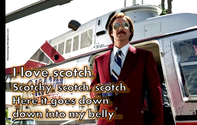 Ron Burgundy: I love scotch. Scotchy, scotch, scotch. Here it goes down, down into my belly...
