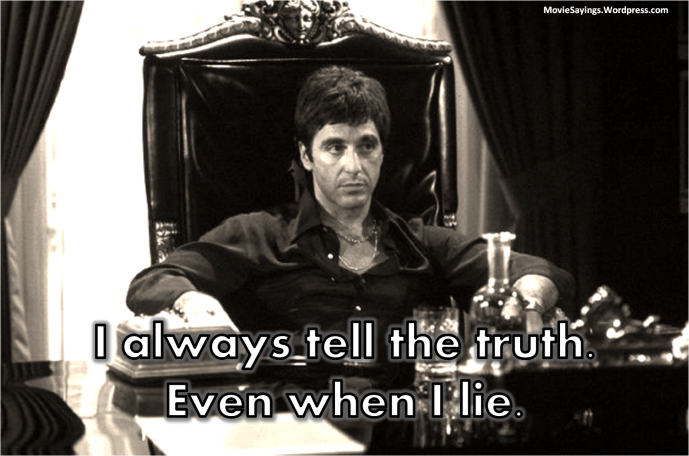 Tony Montana: I always tell the truth. Even when I lie.