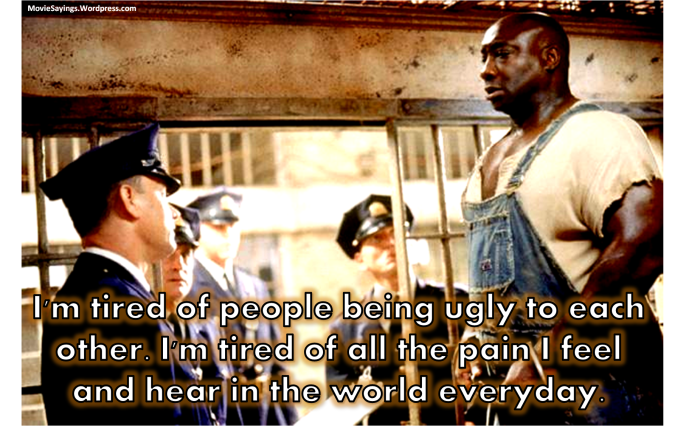 John Coffey: I'm tired of people being ugly to each other. I'm tired of all the pain I feel and hear in the world everyday.